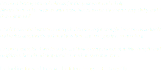 I've been looking into pole fitness for the past year and a half. Always been a bit anxious with most places incase they were very clicky and I didn't fit in well. I can't praise the instructors and girls I've met so far enough! Everyone is so lovely and welcoming, there's no horridness here and everybody is so accepting. I've been going for 3 weeks so far and loving every minute of it! My strength and confidence has already improved so much in such little time. I'm looking forward to what the future brings <3 - Kaay Fly